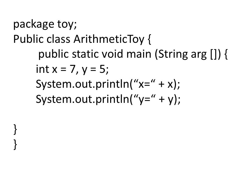 package toy; Public class ArithmeticToy { public static void main (String arg []) { int x = 7, y = 5;